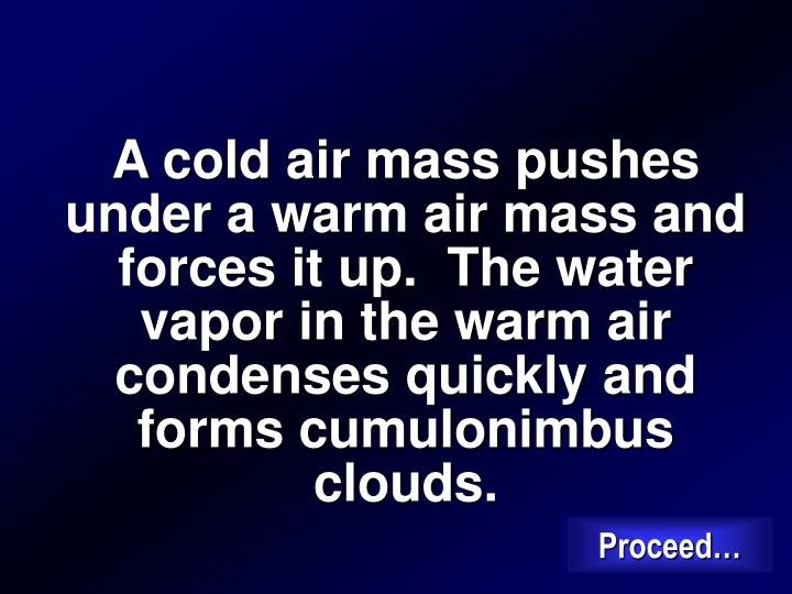 A cold air mass pushes under a warm air mass and forces it up.  The water vapor in the warm air condenses quickly and forms cumulonimbus clouds.