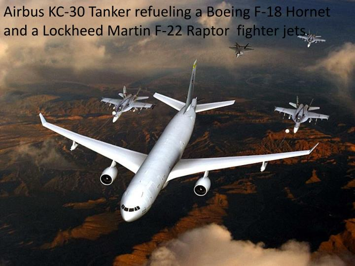 Airbus KC-30 Tanker refueling a Boeing F-18 Hornet and a Lockheed Martin F-22 Raptor  fighter jets.
