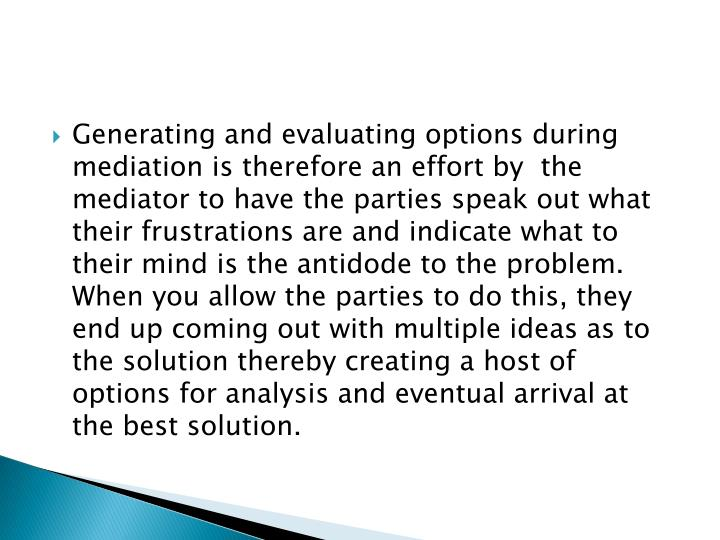 Generating and evaluating options during mediation is therefore an effort by  the mediator to have the parties speak out what their frustrations are and indicate what to their mind is the