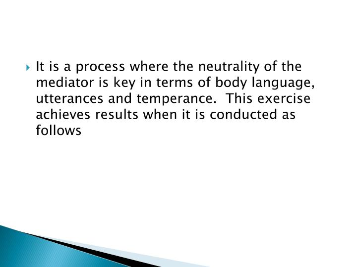 It is a process where the neutrality of the mediator is key in terms of body language, utterances and temperance.  This exercise achieves results when it is conducted as follows