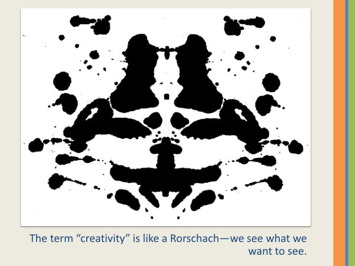 "The term ""creativity"" is like a Rorschach—we see what we want to see."