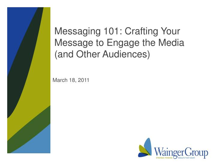 Messaging 101 crafting your message to engage the media and other audiences
