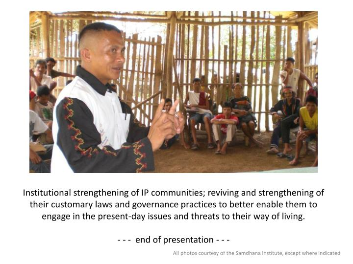 Institutional strengthening of IP communities; reviving and strengthening of their customary laws and governance practices to better enable them to engage in the present-day issues and threats to their way of living.