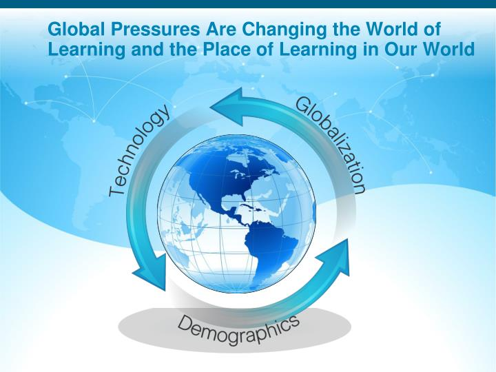 Global pressures are changing the world of learning and the place of learning in our world