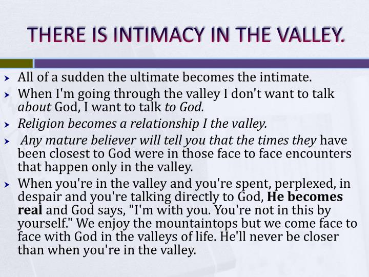THERE IS INTIMACY IN THE VALLEY.