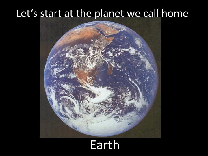 Let s start at the planet we call home