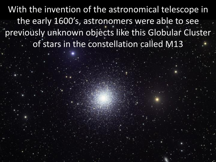 With the invention of the astronomical telescope in the early 1600's, astronomers were able to see previously unknown objects like this Globular Cluster of stars in the constellation called M13