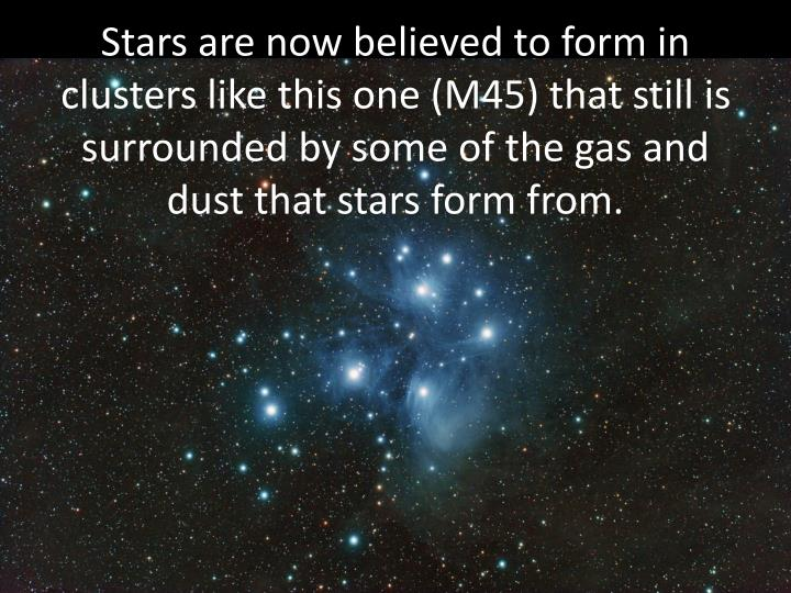 Stars are now believed to form in clusters like this one (M45) that still is surrounded by some of the gas and dust that stars form from.