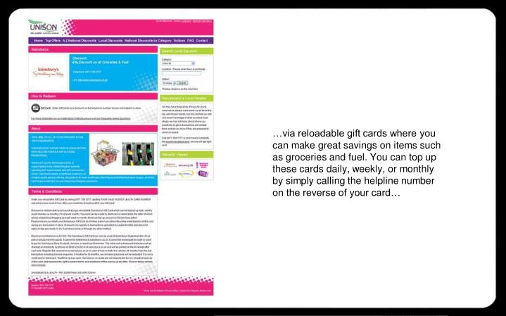 …via reloadable gift cards where you can make great savings on items such as groceries and fuel. You can top up these cards daily, weekly, or monthly by simply calling the helpline number on the reverse of your card…