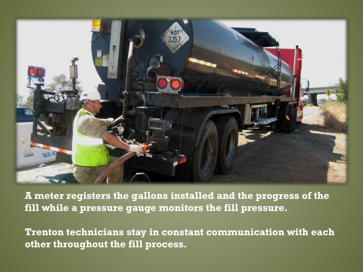 A meter registers the gallons installed and the progress of the fill while a pressure gauge monitors the fill pressure.