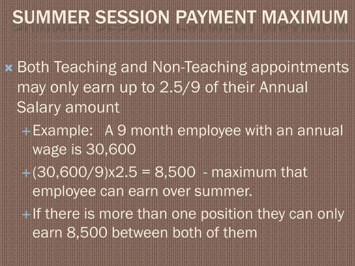 Both Teaching and Non-Teaching appointments may only earn up to 2.5/9 of their Annual Salary amount