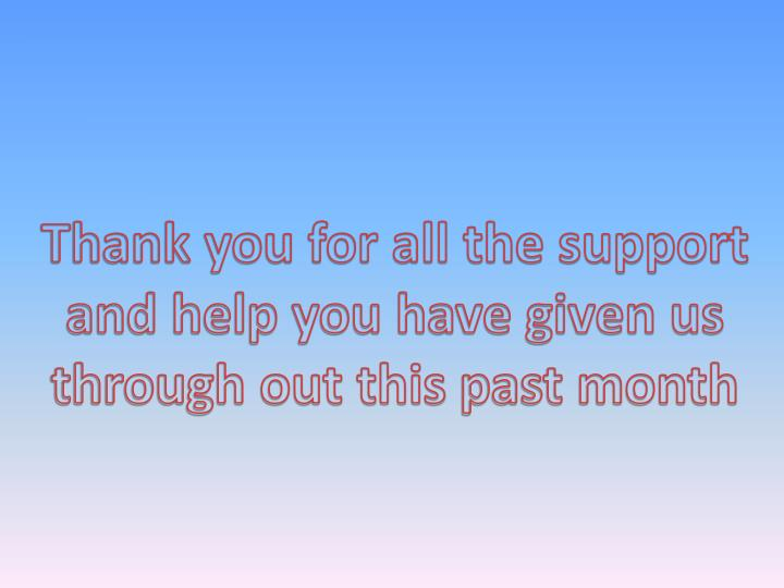 Thank you for all the support and help you have given us through out this