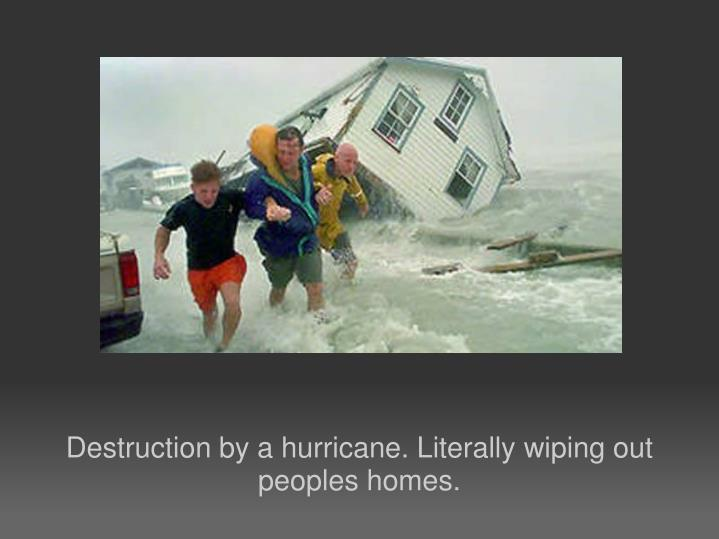 Destruction by a hurricane. Literally wiping out peoples homes.