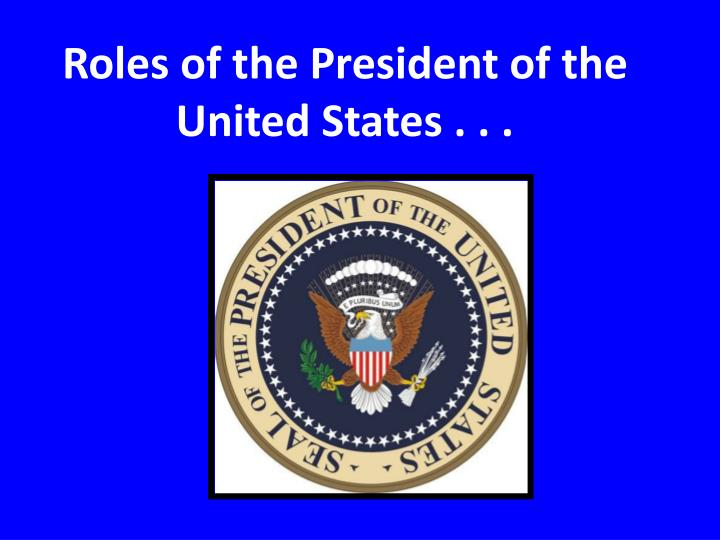 Roles of the President of the United States . . .
