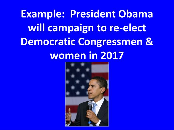 Example:  President Obama will campaign to re-elect Democratic Congressmen & women in 2017