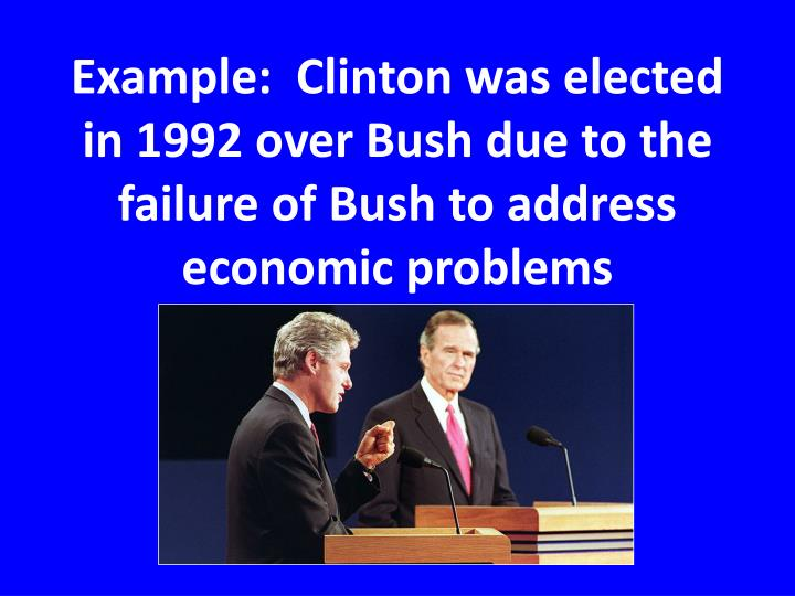 Example:  Clinton was elected in 1992 over Bush due to the failure of Bush to address economic problems