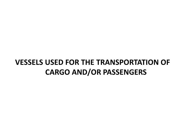 VESSELS USED FOR THE TRANSPORTATION OF CARGO AND/OR PASSENGERS