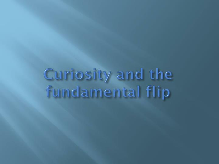 Curiosity and the fundamental flip