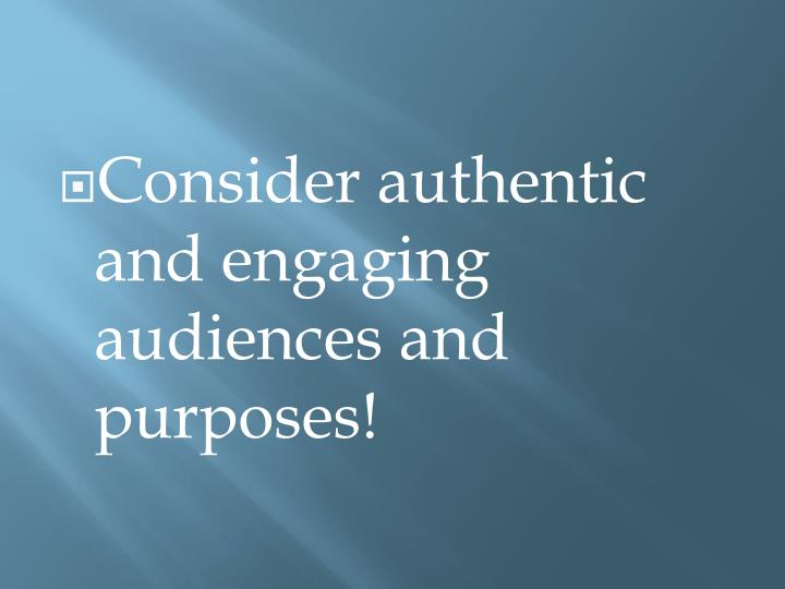 Consider authentic and engaging audiences and purposes!