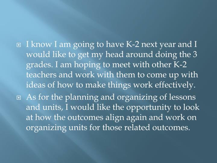 I know I am going to have K-2 next year and I would like to get my head around doing the 3 grades. I am hoping to meet with other K-2 teachers and work with them to come up with ideas of how to make things work effectively.