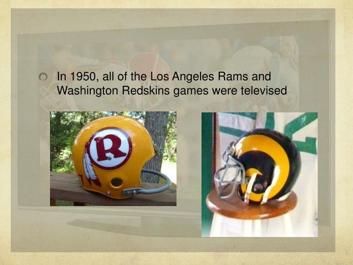 In 1950, all of the Los Angeles Rams and Washington Redskins games were televised