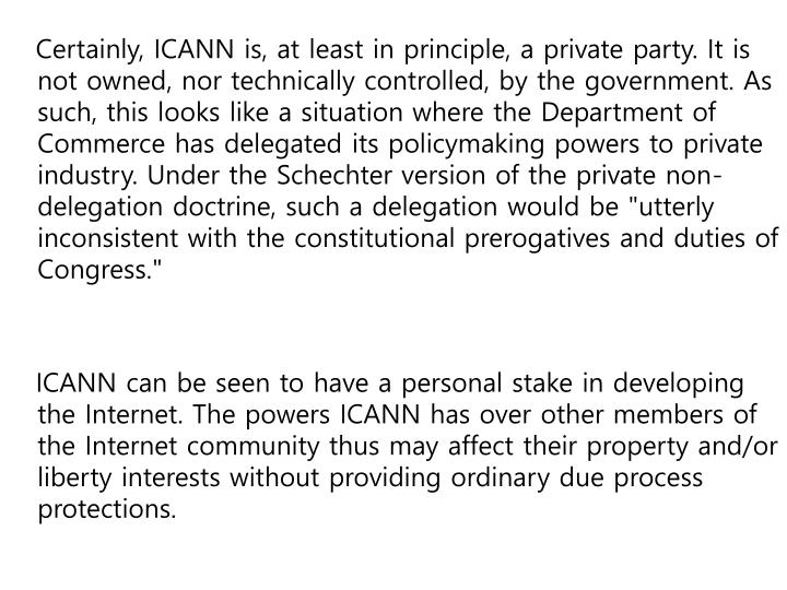 "Certainly, ICANN is, at least in principle, a private party. It is not owned, nor technically controlled, by the government. As such, this looks like a situation where the Department of Commerce has delegated its policymaking powers to private industry. Under the Schechter version of the private non-delegation doctrine, such a delegation would be ""utterly inconsistent with the constitutional prerogatives and duties of Congress."""