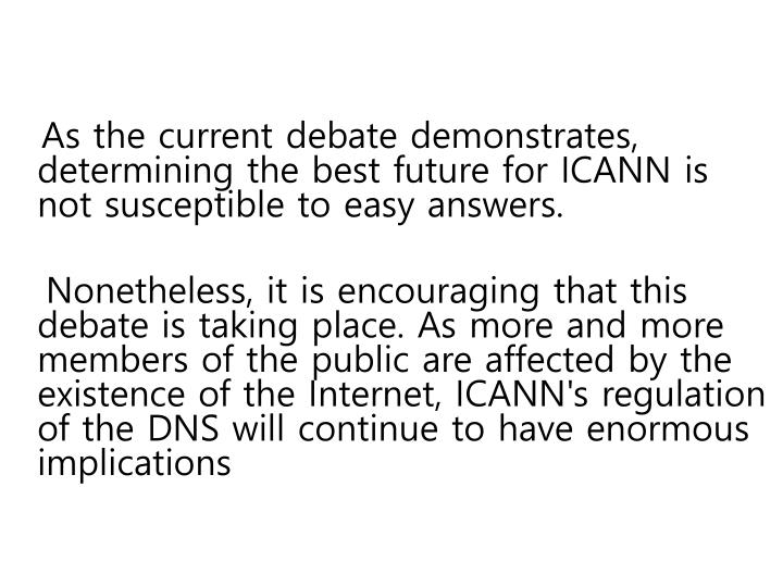 As the current debate demonstrates, determining the best future for ICANN is not susceptible to easy answers.