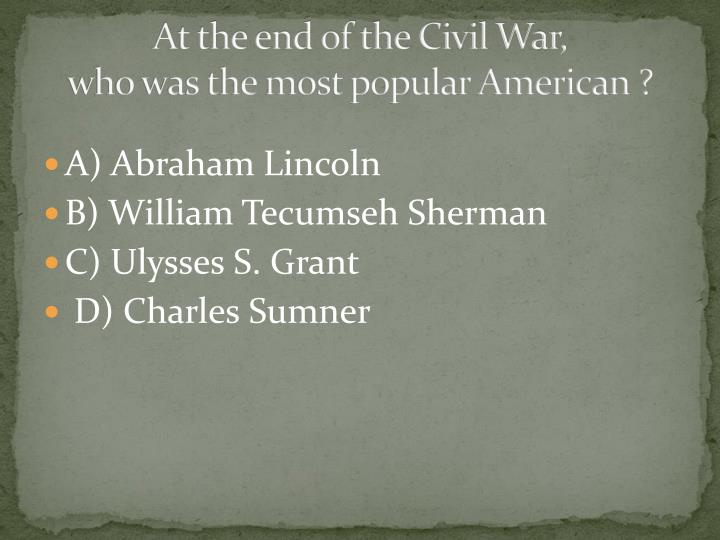 At the end of the civil war who was the most popular american