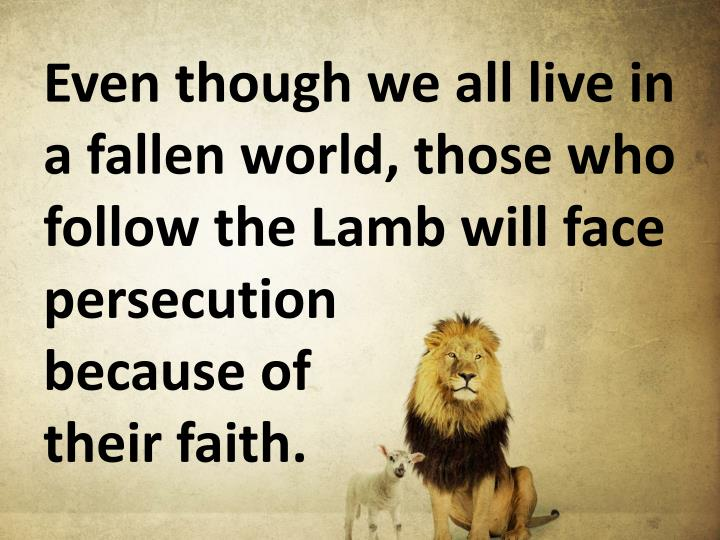 Even though we all live in a fallen world, those who follow the Lamb will face persecution