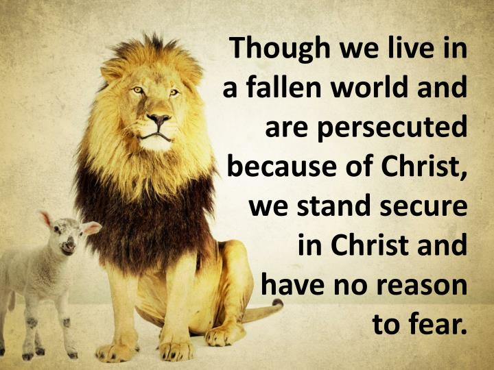 Though we live in a fallen world and are persecuted because of Christ, we stand secure