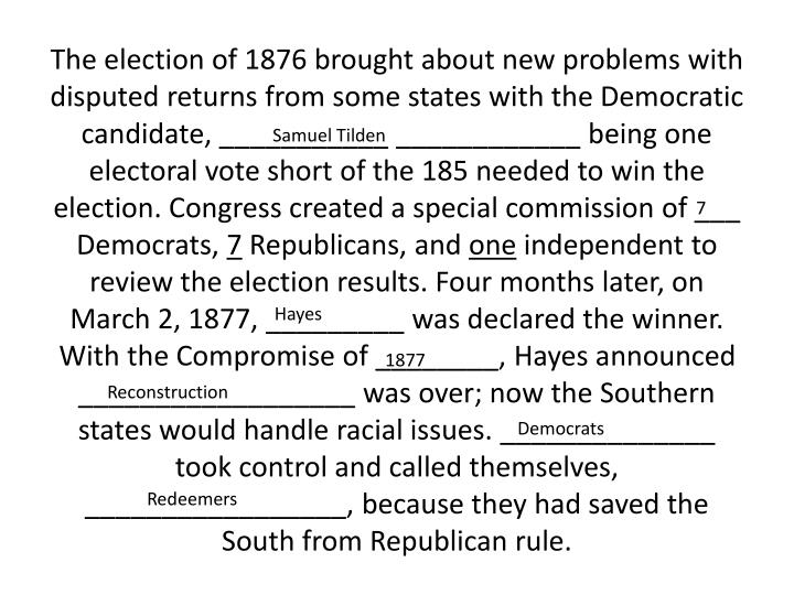 The election of 1876 brought about new problems with disputed returns from some states with the Democratic candidate, ___________ ____________ being one electoral vote short of the 185 needed to win the election. Congress created a special commission of ___ Democrats,