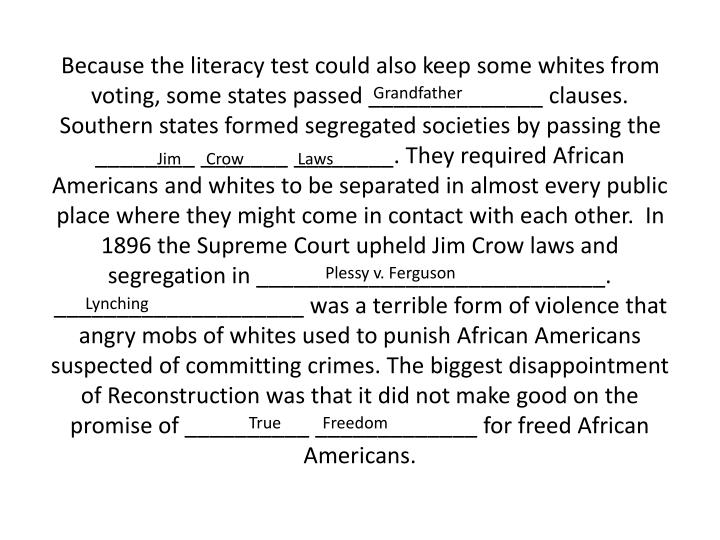 Because the literacy test could also keep some whites from voting, some states passed ______________ clauses. Southern states formed segregated societies by passing the ________ _______ ________. They required African Americans and whites to be separated in almost every public place where they might come in contact with each other.  In 1896 the Supreme Court upheld Jim Crow laws and segregation in ____________________________.  ____________________ was a terrible form of violence that angry mobs of whites used to punish African Americans suspected of committing crimes. The biggest disappointment of Reconstruction was that it did not make good on the promise of __________ _____________ for freed African Americans.
