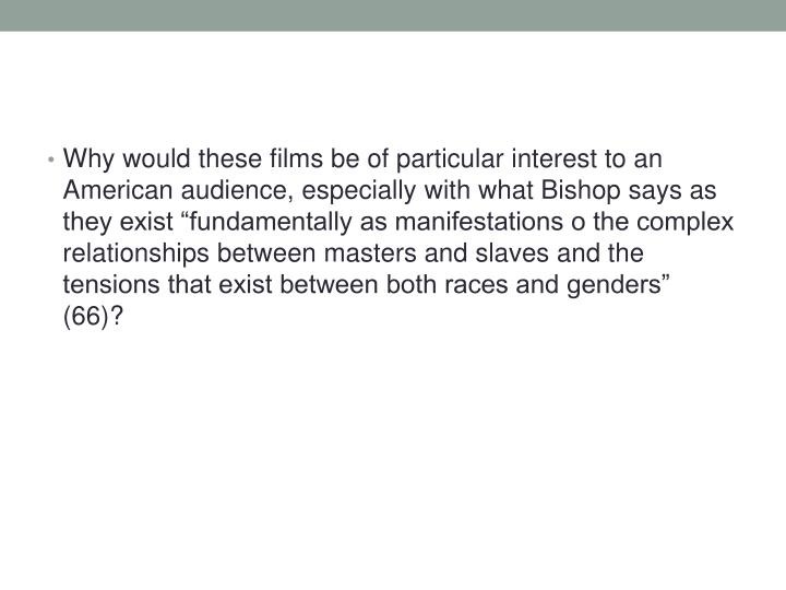 "Why would these films be of particular interest to an American audience, especially with what Bishop says as they exist ""fundamentally as manifestations o the complex relationships between masters and slaves and the tensions that exist between both races and genders"" (66)?"