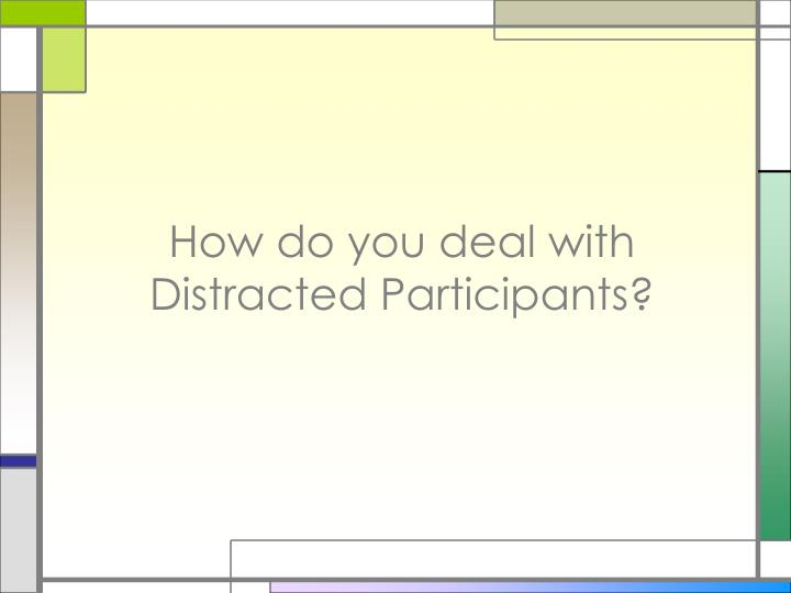 How do you deal with Distracted Participants?