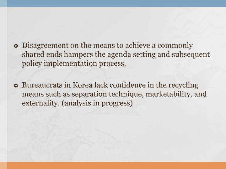 Disagreement on the means to achieve a commonly shared ends hampers the agenda setting and subsequent policy implementation process.