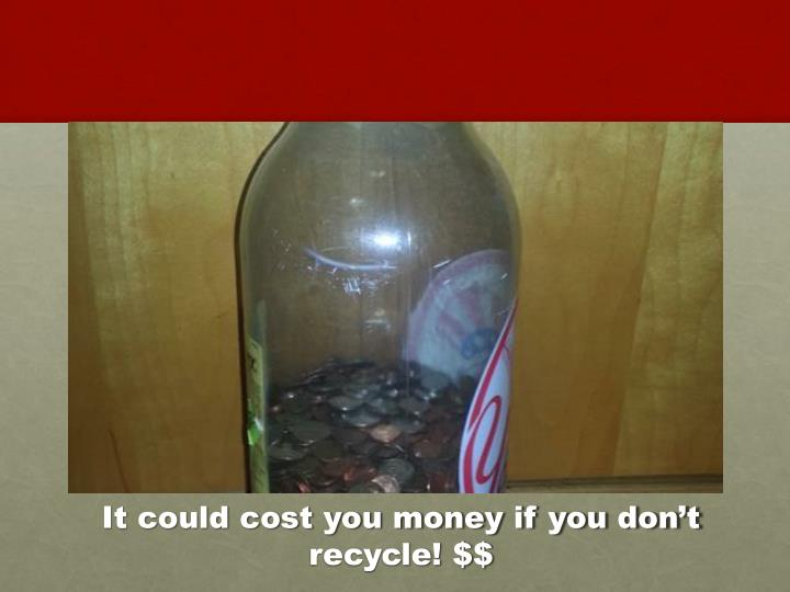 It could cost you money if you don't recycle! $$