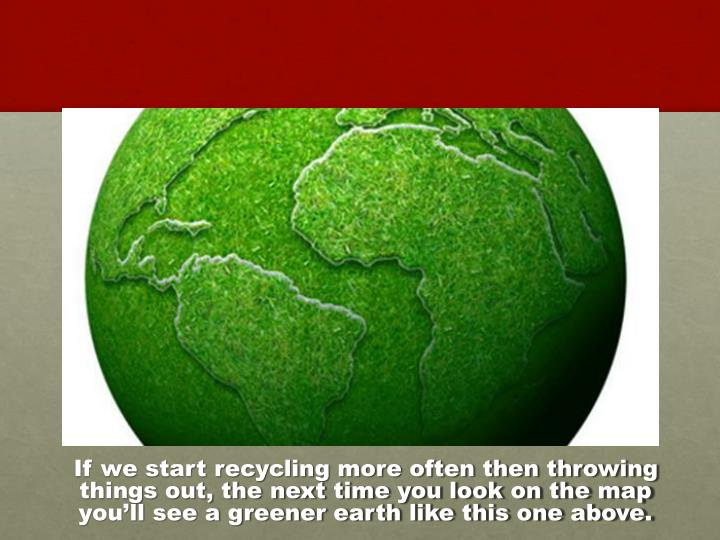 If we start recycling more often then throwing things out, the next time you look on the map you'll see a greener earth like this one above.