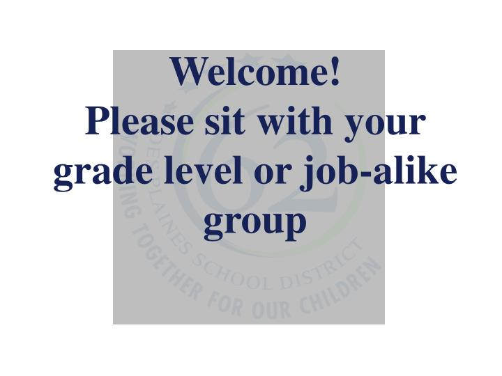 Welcome please sit with your grade level or job alike group