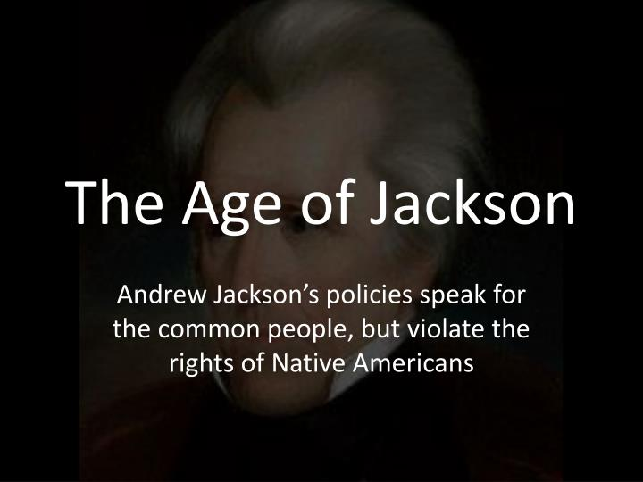 an essay on the age of jackson Reform in the age of jackson essays from about 1825 until the outbreak of the civil war in 1861, the atmosphere in the nation was one of reform (boardman, 122) there were five major reform movements present in 19th century america.