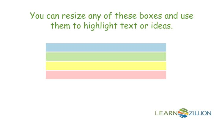 You can resize any of these boxes and use them to highlight text or ideas.