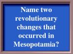 name two revolutionary changes that occurred in mesopotamia