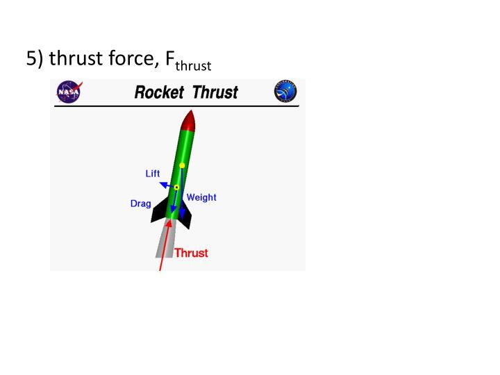 5) thrust force,