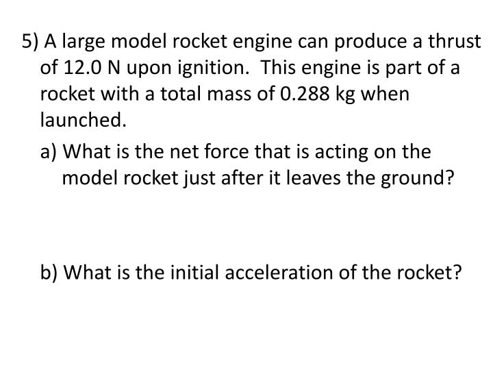5) A large model rocket engine can produce a thrust of 12.0 N upon ignition.  This engine is part of a rocket with a total mass of 0.288 kg when launched.