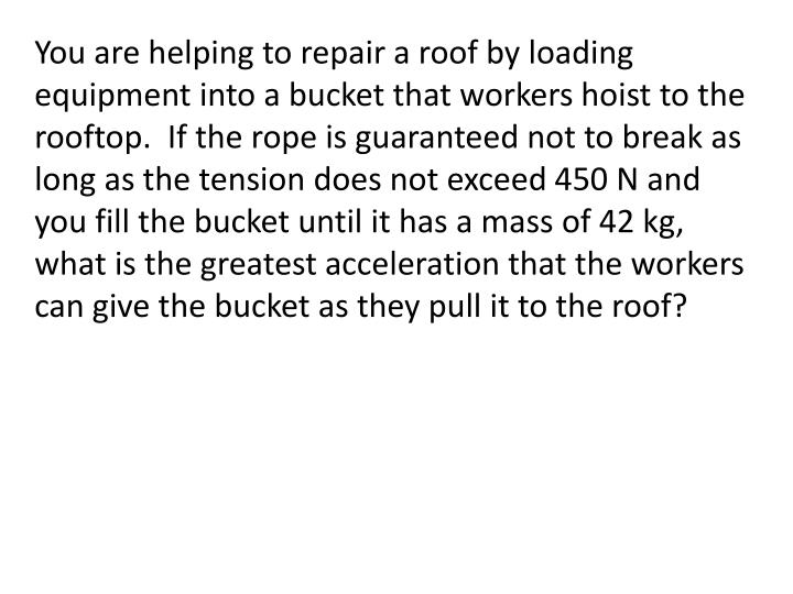 You are helping to repair a roof by loading equipment into a bucket that workers hoist to the rooftop.  If the rope is guaranteed not to break as long as the tension does not exceed 450 N and you fill the bucket until it has a mass of 42 kg, what is the greatest acceleration that the workers can give the bucket as they pull it to the roof?