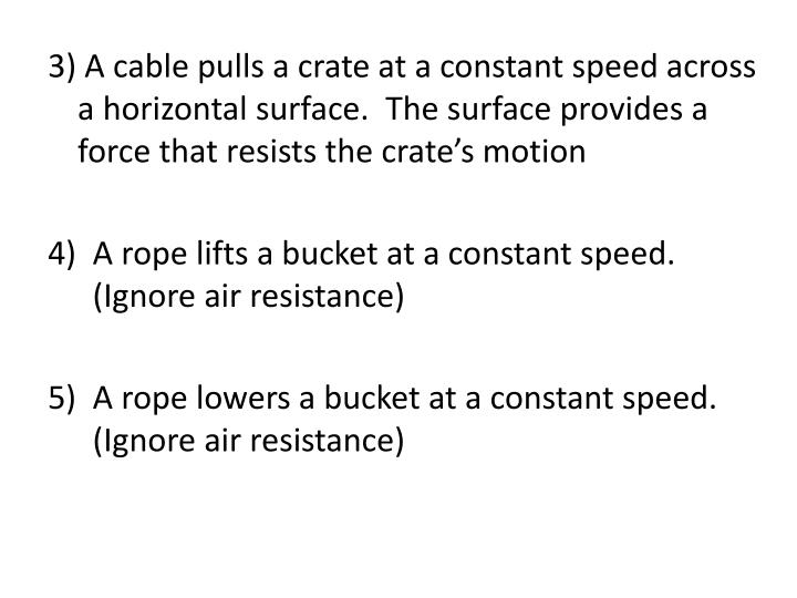 3) A cable pulls a crate at a constant speed across a horizontal surface.  The surface provides a force that resists the crate's motion