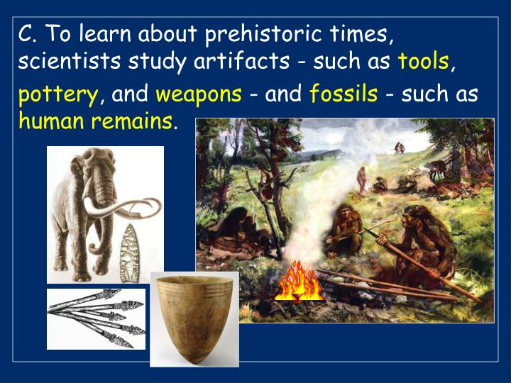 C. To learn about prehistoric times, scientists study artifacts - such as