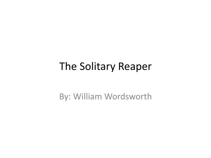 the solitary reaper a response Nation wordsworth's the solitary reaper, unlike his immortality ode, or   quality of the aesthetic response, in which opposites are held together the girl is .