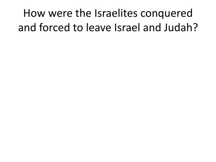 How were the Israelites conquered and forced to leave Israel and Judah?