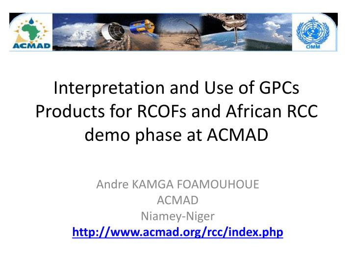 Interpretation and use of gpcs products for rcofs and african rcc demo phase at acmad