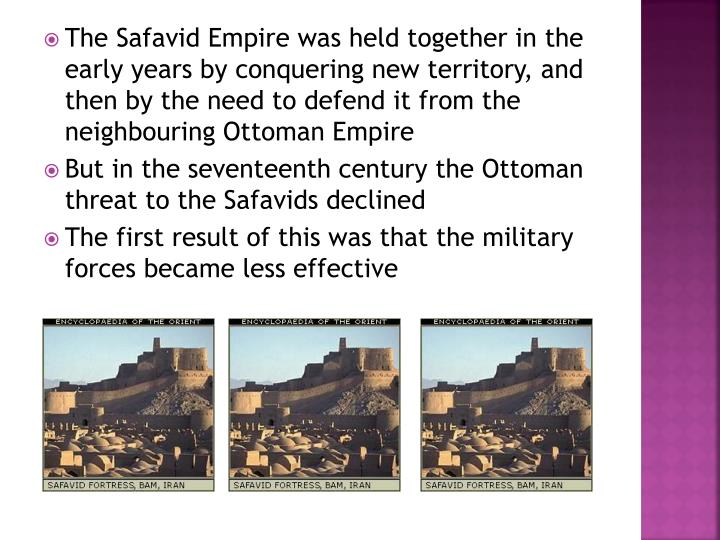 The Safavid Empire was held together in the early years by conquering new territory, and then by the need to defend it from the neighbouring Ottoman Empire